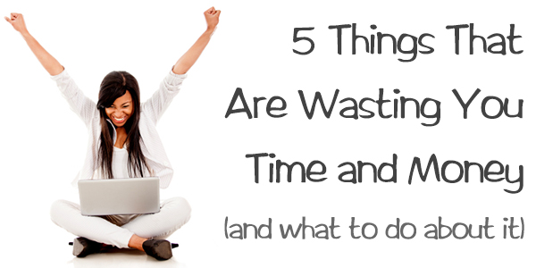 5 Things That Are Wasting You Time and Money (and What To Do About It)