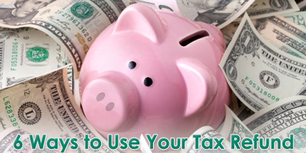 6 Ways to Use Your Tax Refund