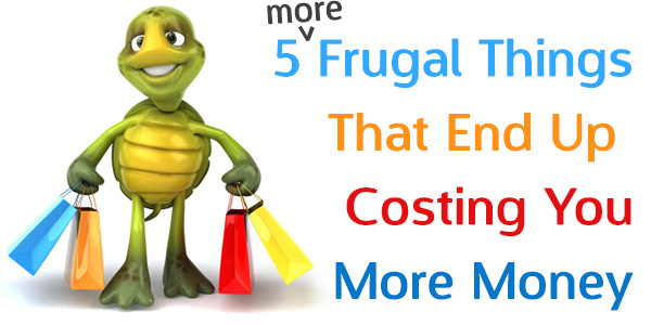 5 More Frugal Things That End Up Costing You More Money