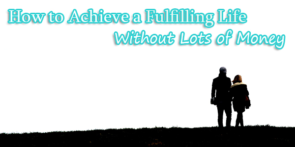 How to Achieve a Fulfilling Life Without Lots of Money