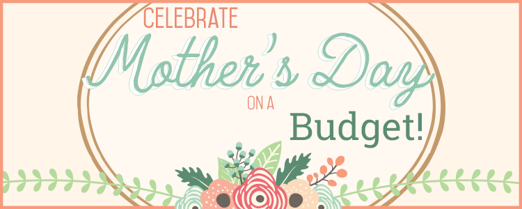 Celebrate Mother's Day on a Budget!