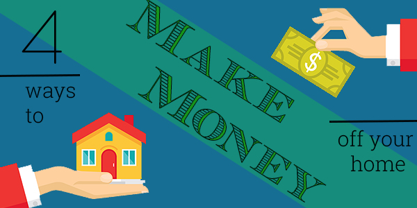 4 Ways to Make Money Off Your Home