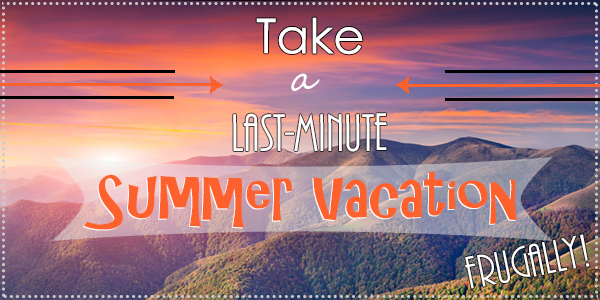Take a Last-Minute Summer Vacation, Frugally!