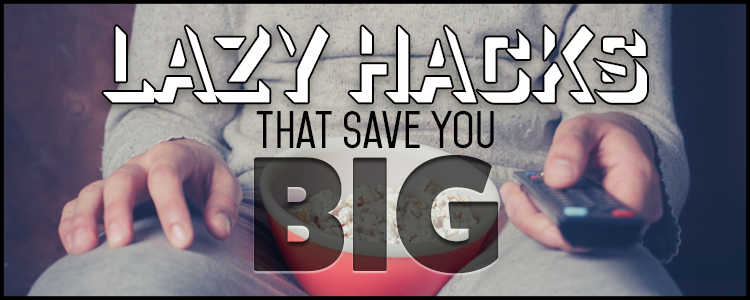 Lazy Hacks That Save You Big
